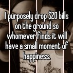I purposely drop  bills on the ground so whomever finds it will have a small moment of happiness.