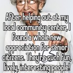 After helping out at my local community center, I found a whole new appreciation for senior citizens. They