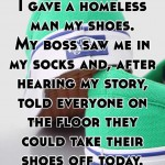 I gave a homeless man my shoes. My boss saw me in my socks and, after hearing my story, told everyone on the floor they could take their shoes off today.