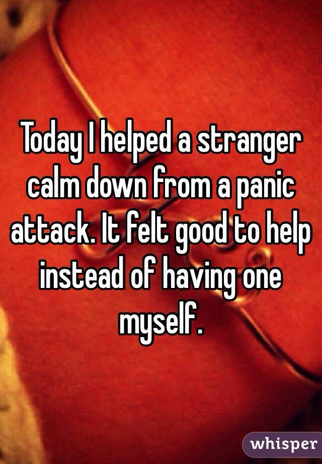 Today I helped a stranger calm down from a panic attack. It felt good to help instead of having one myself.