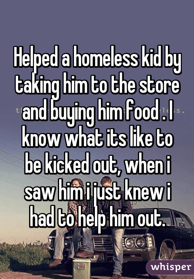 Helped a homeless kid by taking him to the store and buying him food . I know what its like to be kicked out, when i saw him i just knew i had to help him out.