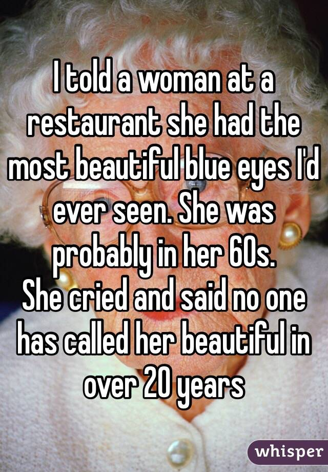 I told a woman at a restaurant she had the most beautiful blue eyes I